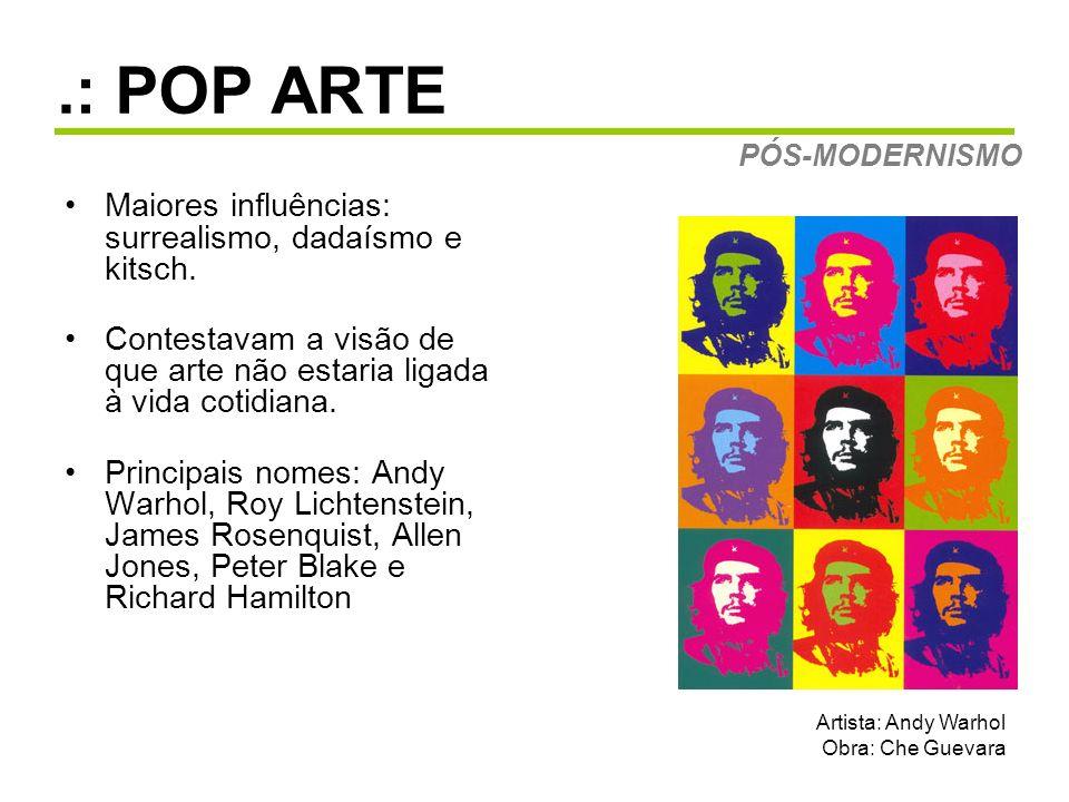 .: POP ARTE Maiores influências: surrealismo, dadaísmo e kitsch. Contestavam a visão de que arte não estaria ligada à vida cotidiana. Principais nomes