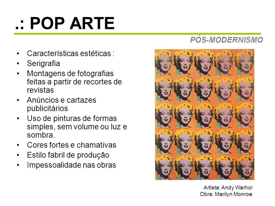 .: POP ARTE Características estéticas : Serigrafia Montagens de fotografias feitas a partir de recortes de revistas Anúncios e cartazes publicitários Uso de pinturas de formas simples, sem volume ou luz e sombra.