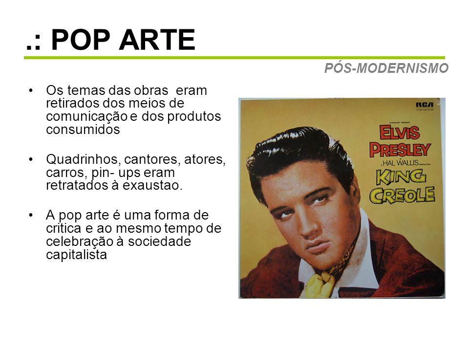 .: POP ARTE Os temas das obras eram retirados dos meios de comunicação e dos produtos consumidos Quadrinhos, cantores, atores, carros, pin- ups eram retratados à exaustao.