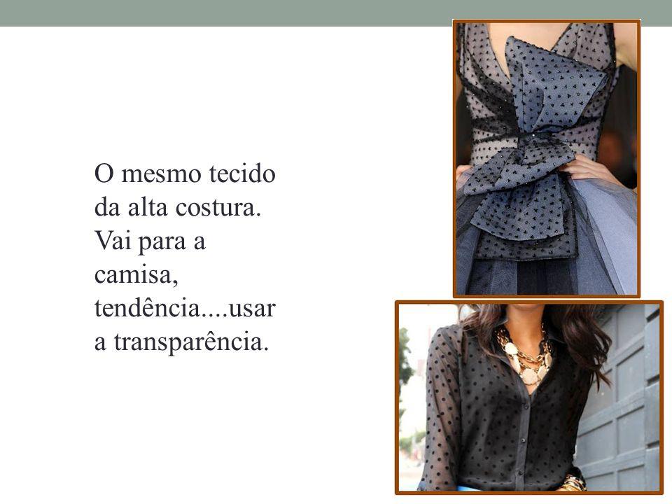 O mesmo tecido da alta costura. Vai para a camisa, tendência....usar a transparência.