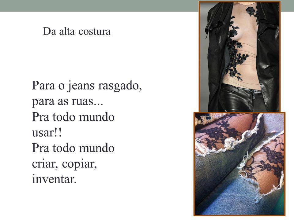 Da alta costura Para o jeans rasgado, para as ruas... Pra todo mundo usar!! Pra todo mundo criar, copiar, inventar.