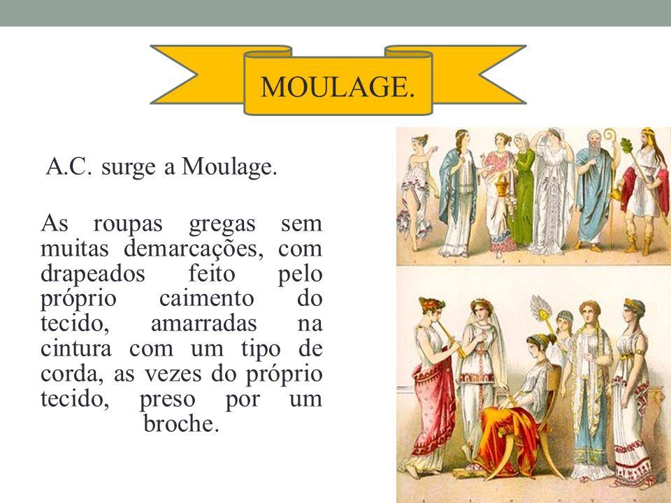 A.C. surge a Moulage. As roupas gregas sem muitas demarcações, com drapeados feito pelo próprio caimento do tecido, amarradas na cintura com um tipo d