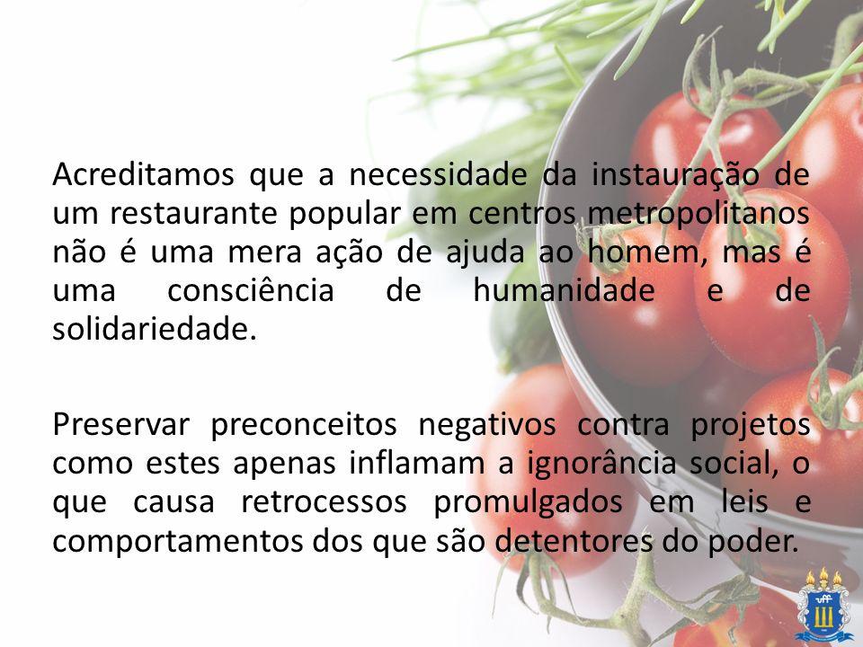 Acreditamos que a necessidade da instauração de um restaurante popular em centros metropolitanos não é uma mera ação de ajuda ao homem, mas é uma cons