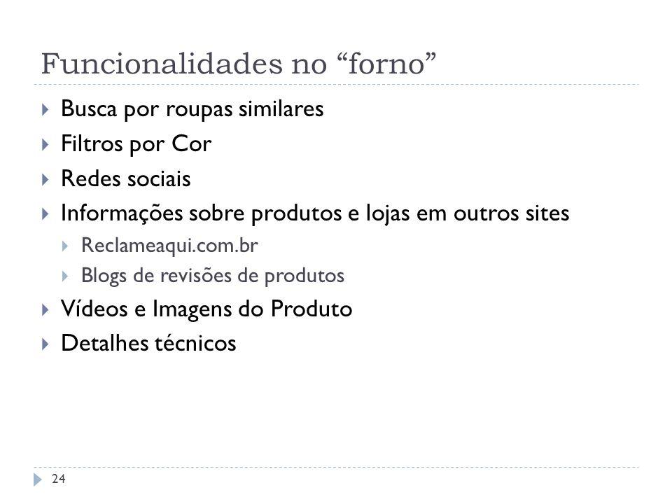 Funcionalidades no forno Busca por roupas similares Filtros por Cor Redes sociais Informações sobre produtos e lojas em outros sites Reclameaqui.com.b