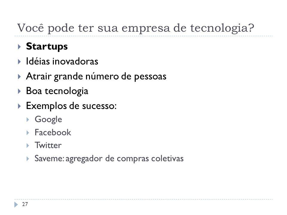 Você pode ter sua empresa de tecnologia? 27 Startups Idéias inovadoras Atrair grande número de pessoas Boa tecnologia Exemplos de sucesso: Google Face