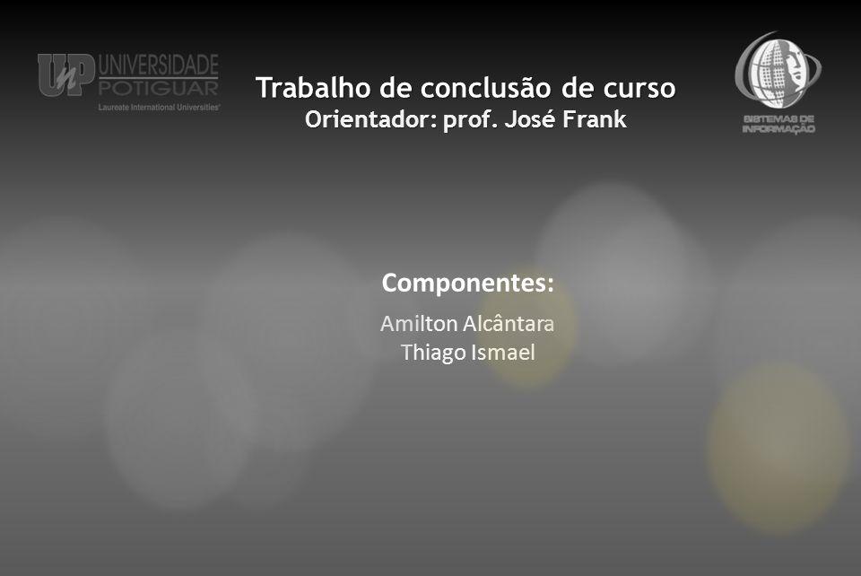 Amilton Alcântara Thiago Ismael Componentes: Trabalho de conclusão de curso Orientador: prof.