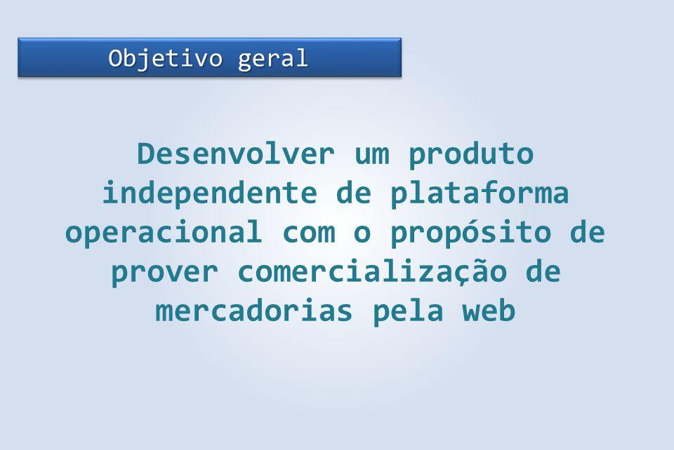 Objetivo geral Desenvolver um produto independente de plataforma operacional com o propósito de prover comercialização de mercadorias pela web