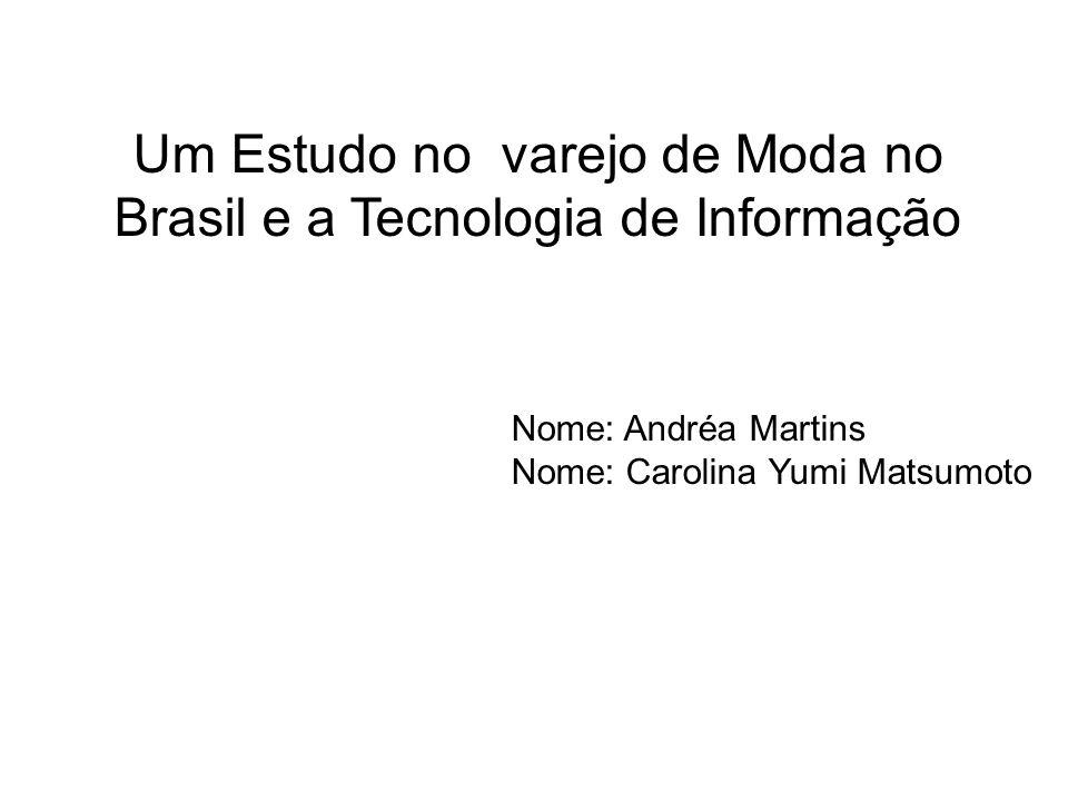 Um Estudo no varejo de Moda no Brasil e a Tecnologia de Informação Nome: Andréa Martins Nome: Carolina Yumi Matsumoto