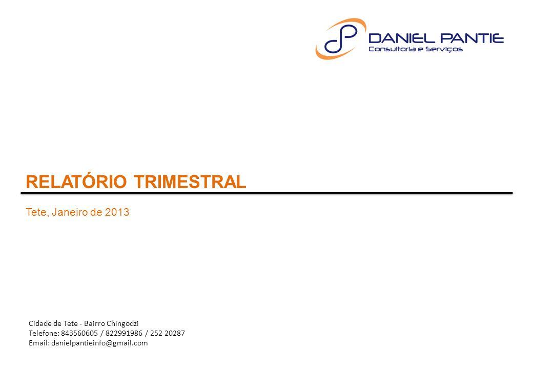 RELATÓRIO TRIMESTRAL Tete, Janeiro de 2013 Cidade de Tete - Bairro Chingodzi Telefone: 843560605 / 822991986 / 252 20287 Email: danielpantieinfo@gmail.com