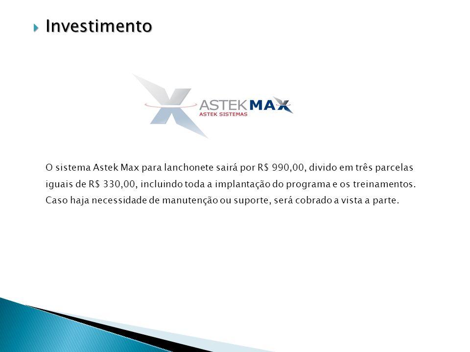 Investimento Investimento O sistema Astek Max para lanchonete sairá por R$ 990,00, divido em três parcelas iguais de R$ 330,00, incluindo toda a implantação do programa e os treinamentos.