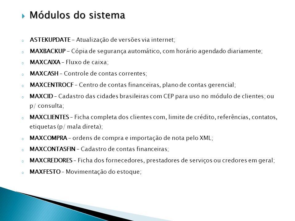 Módulos do sistema Módulos do sistema o ASTEKUPDATE – Atualização de versões via internet; o MAXBACKUP – Cópia de segurança automático, com horário agendado diariamente; o MAXCAIXA – Fluxo de caixa; o MAXCASH – Controle de contas correntes; o MAXCENTROCF – Centro de contas financeiras, plano de contas gerencial; o MAXCID – Cadastro das cidades brasileiras com CEP para uso no módulo de clientes; ou p/ consulta; o MAXCLIENTES – Ficha completa dos clientes com, limite de crédito, referências, contatos, etiquetas (p/ mala direta); o MAXCOMPRA – ordens de compra e importação de nota pelo XML; o MAXCONTASFIN – Cadastro de contas financeiras; o MAXCREDORES – Ficha dos fornecedores, prestadores de serviços ou credores em geral; o MAXFESTO – Movimentação do estoque;
