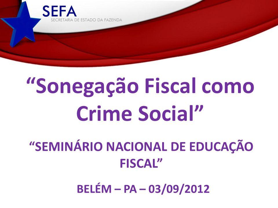 SEMINÁRIO NACIONAL DE EDUCAÇÃO FISCAL BELÉM – PA – 03/09/2012 Sonegação Fiscal como Crime Social