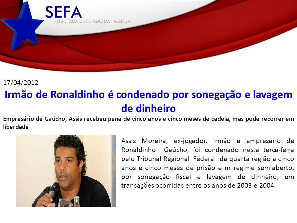 17/04/2012 - Irmão de Ronaldinho é condenado por sonegação e lavagem de dinheiro Empresário de Gaúcho, Assis recebeu pena de cinco anos e cinco meses