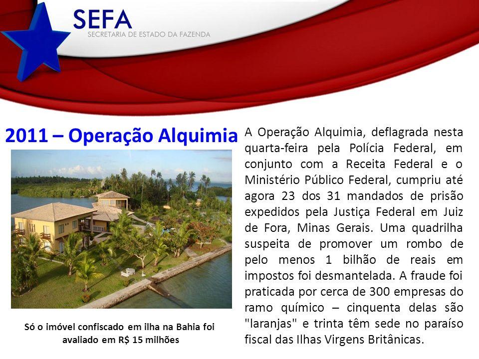 2011 – Operação Alquimia Só o imóvel confiscado em ilha na Bahia foi avaliado em R$ 15 milhões A Operação Alquimia, deflagrada nesta quarta-feira pela