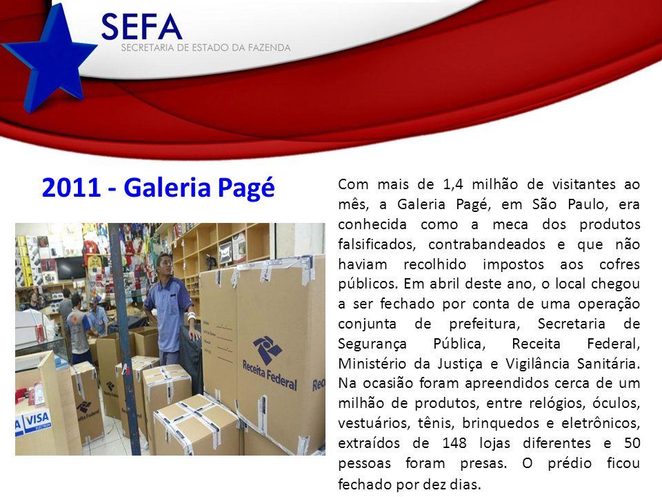 2011 - Galeria Pagé Com mais de 1,4 milhão de visitantes ao mês, a Galeria Pagé, em São Paulo, era conhecida como a meca dos produtos falsificados, contrabandeados e que não haviam recolhido impostos aos cofres públicos.