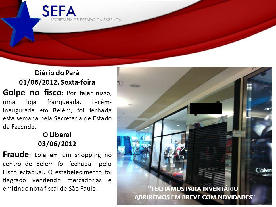 FECHAMOS PARA INVENTÁRIO ABRIREMOS EM BREVE COM NOVIDADES Diário do Pará 01/06/2012, Sexta-feira Golpe no fisco : Por falar nisso, uma loja franqueada, recém- inaugurada em Belém, foi fechada esta semana pela Secretaria de Estado da Fazenda.