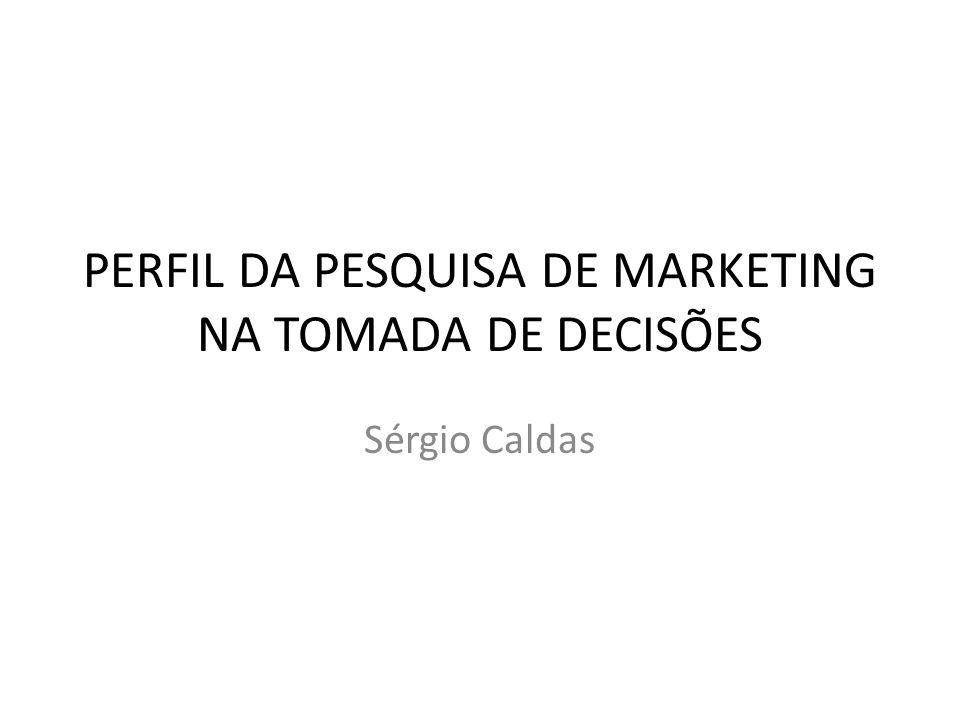 PERFIL DA PESQUISA DE MARKETING NA TOMADA DE DECISÕES Sérgio Caldas
