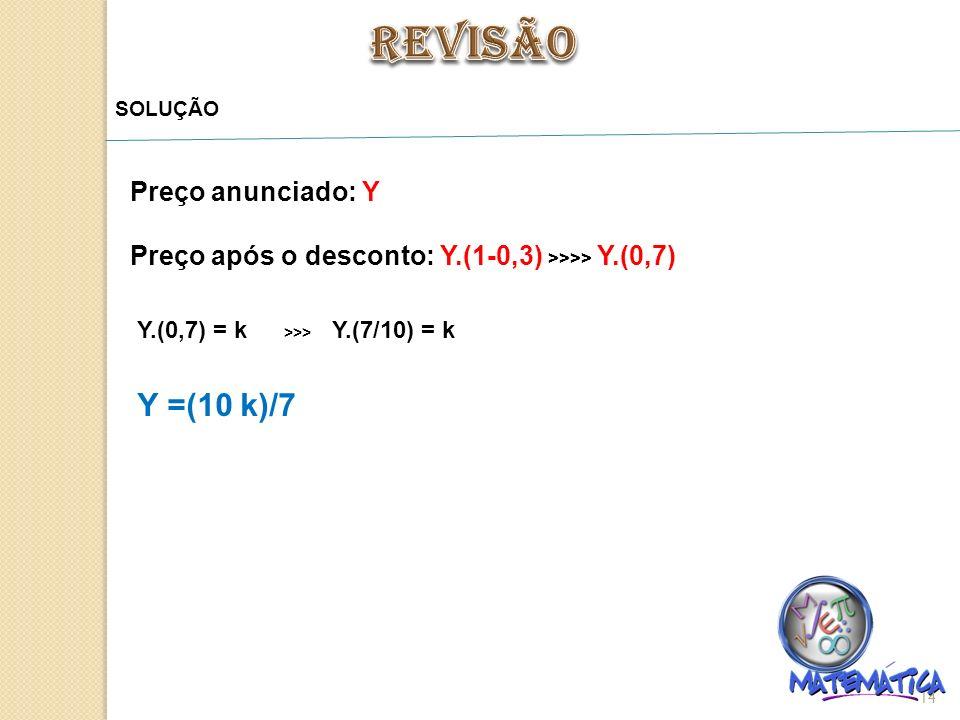 14 SOLUÇÃO Preço anunciado: Y Preço após o desconto: Y.(1-0,3) >>>> Y.(0,7) Y.(0,7) = k >>> Y.(7/10) = k Y =(10 k)/7