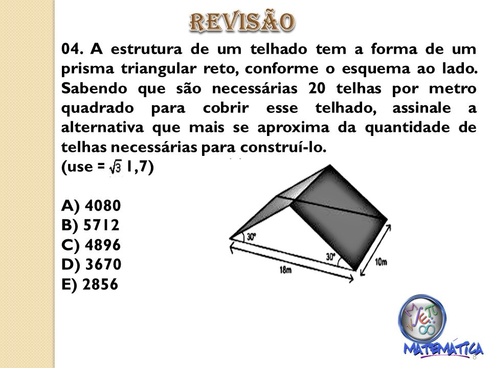 04. A estrutura de um telhado tem a forma de um prisma triangular reto, conforme o esquema ao lado. Sabendo que são necessárias 20 telhas por metro qu