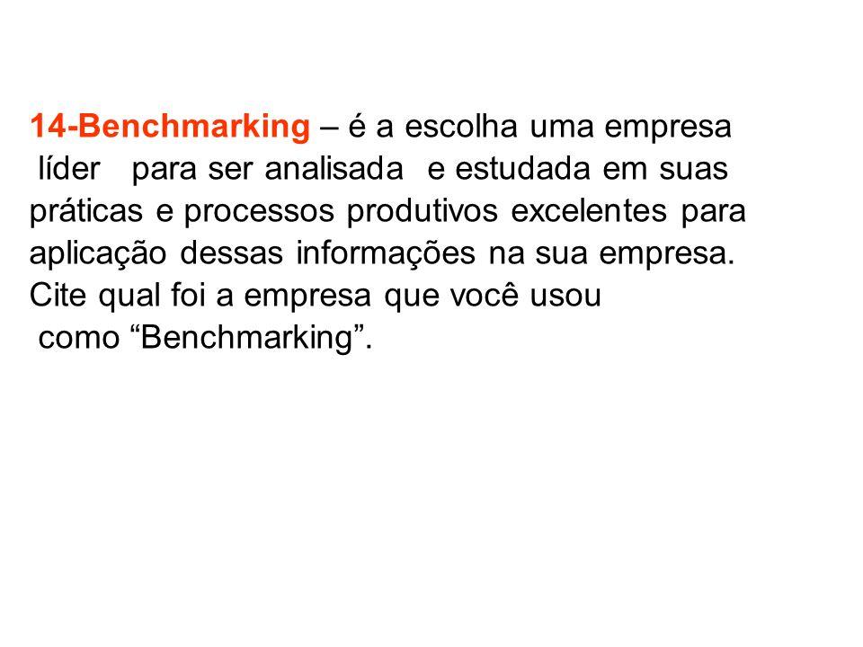 14-Benchmarking – é a escolha uma empresa líder para ser analisada e estudada em suas práticas e processos produtivos excelentes para aplicação dessas informações na sua empresa.