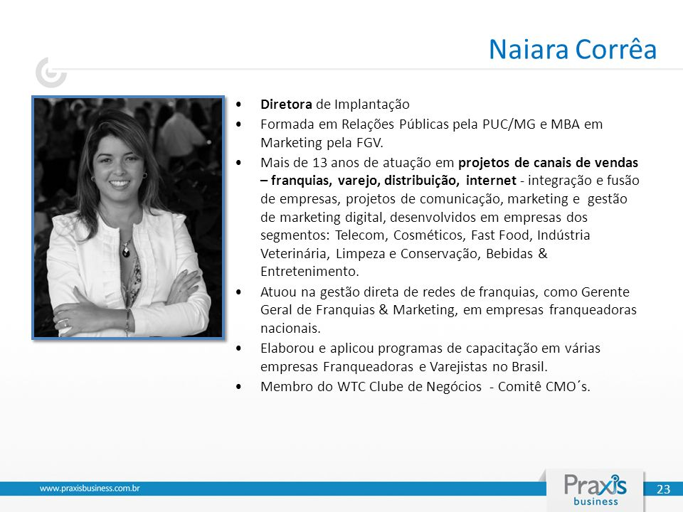 Naiara Corrêa 23 Diretora de Implantação Formada em Relações Públicas pela PUC/MG e MBA em Marketing pela FGV. Mais de 13 anos de atuação em projetos