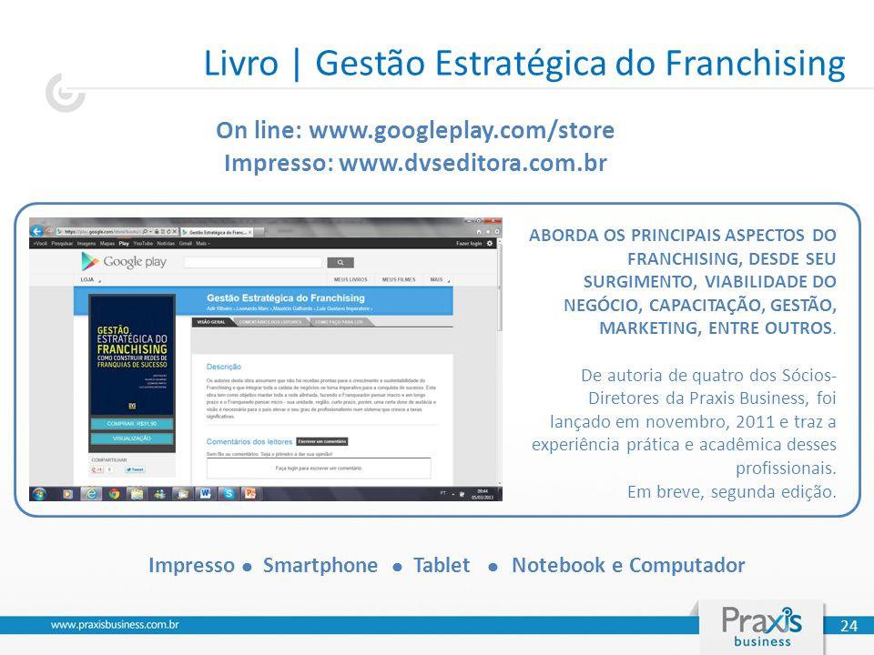 Livro | Gestão Estratégica do Franchising 24 On line: www.googleplay.com/store Impresso: www.dvseditora.com.br Impresso Smartphone Tablet Notebook e Computador ABORDA OS PRINCIPAIS ASPECTOS DO FRANCHISING, DESDE SEU SURGIMENTO, VIABILIDADE DO NEGÓCIO, CAPACITAÇÃO, GESTÃO, MARKETING, ENTRE OUTROS.