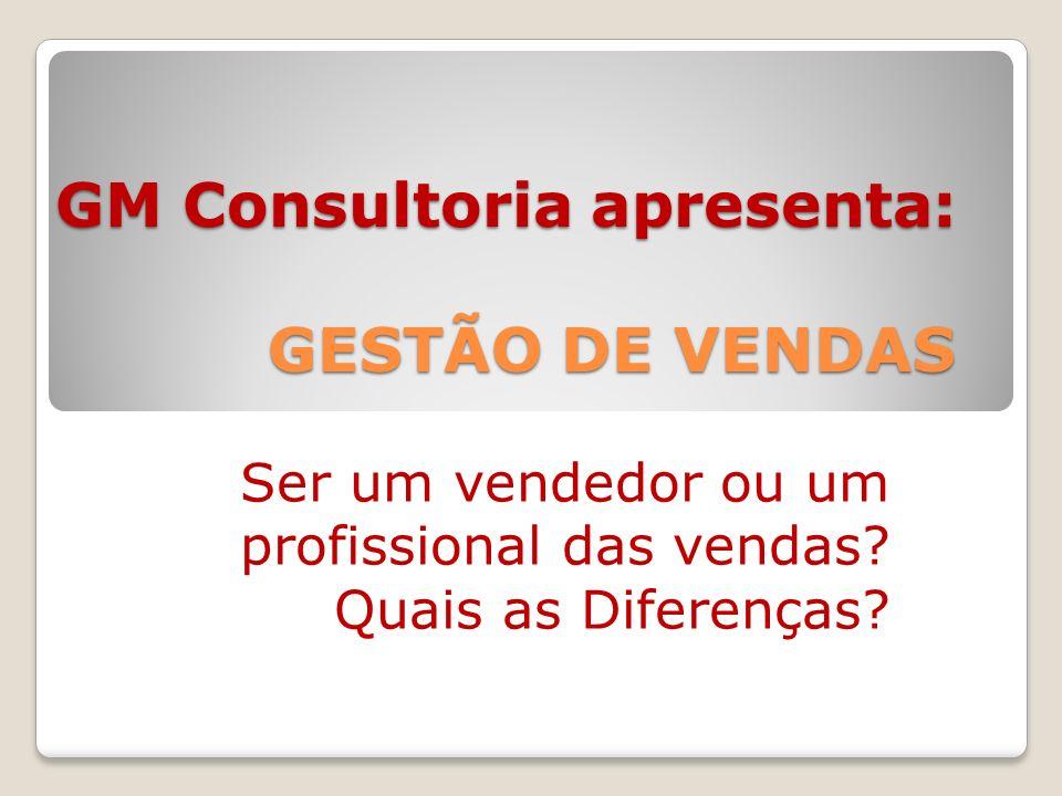 GM Consultoria apresenta: GESTÃO DE VENDAS Ser um vendedor ou um profissional das vendas.