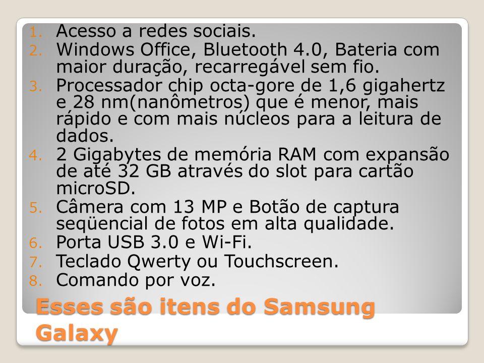 Esses são itens do Samsung Galaxy 1. Acesso a redes sociais. 2. Windows Office, Bluetooth 4.0, Bateria com maior duração, recarregável sem fio. 3. Pro