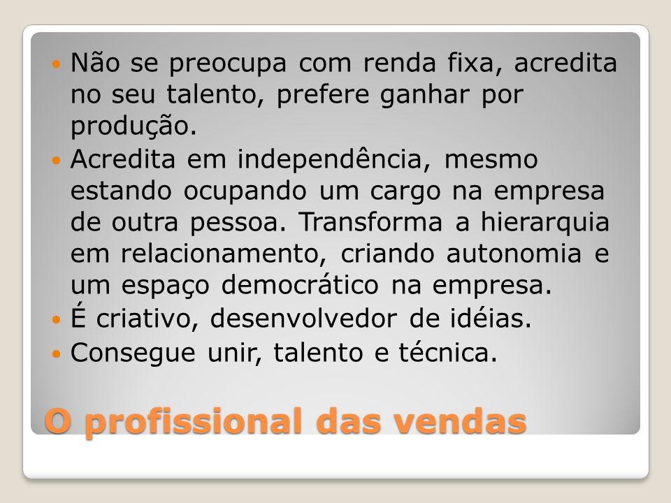 O profissional das vendas Não se preocupa com renda fixa, acredita no seu talento, prefere ganhar por produção. Acredita em independência, mesmo estan