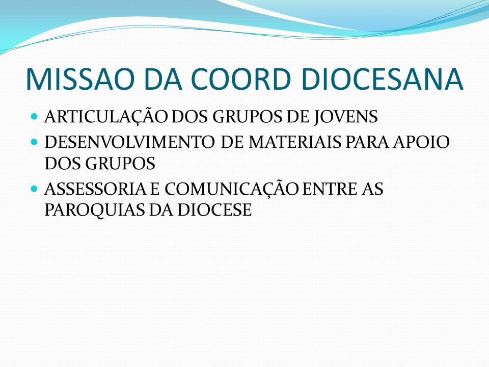 MISSAO DA COORD DIOCESANA ARTICULAÇÃO DOS GRUPOS DE JOVENS DESENVOLVIMENTO DE MATERIAIS PARA APOIO DOS GRUPOS ASSESSORIA E COMUNICAÇÃO ENTRE AS PAROQU