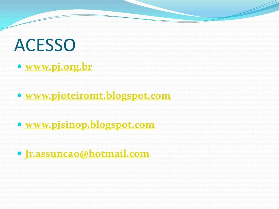 ACESSO www.pj.org.br www.pjoteiromt.blogspot.com www.pjsinop.blogspot.com Jr.assuncao@hotmail.com