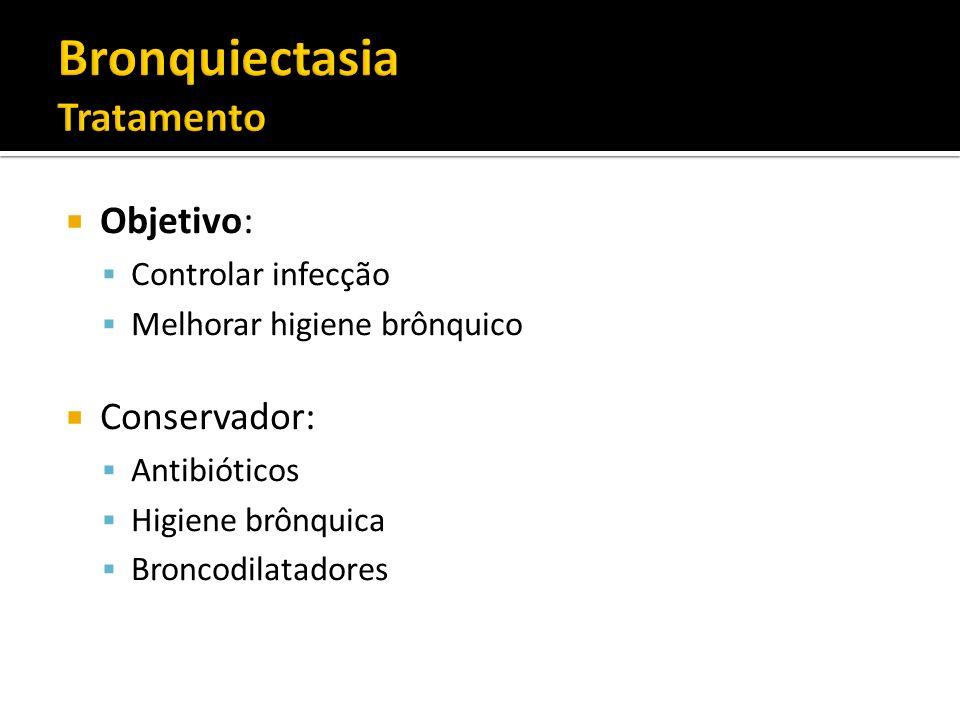 Objetivo: Controlar infecção Melhorar higiene brônquico Conservador: Antibióticos Higiene brônquica Broncodilatadores