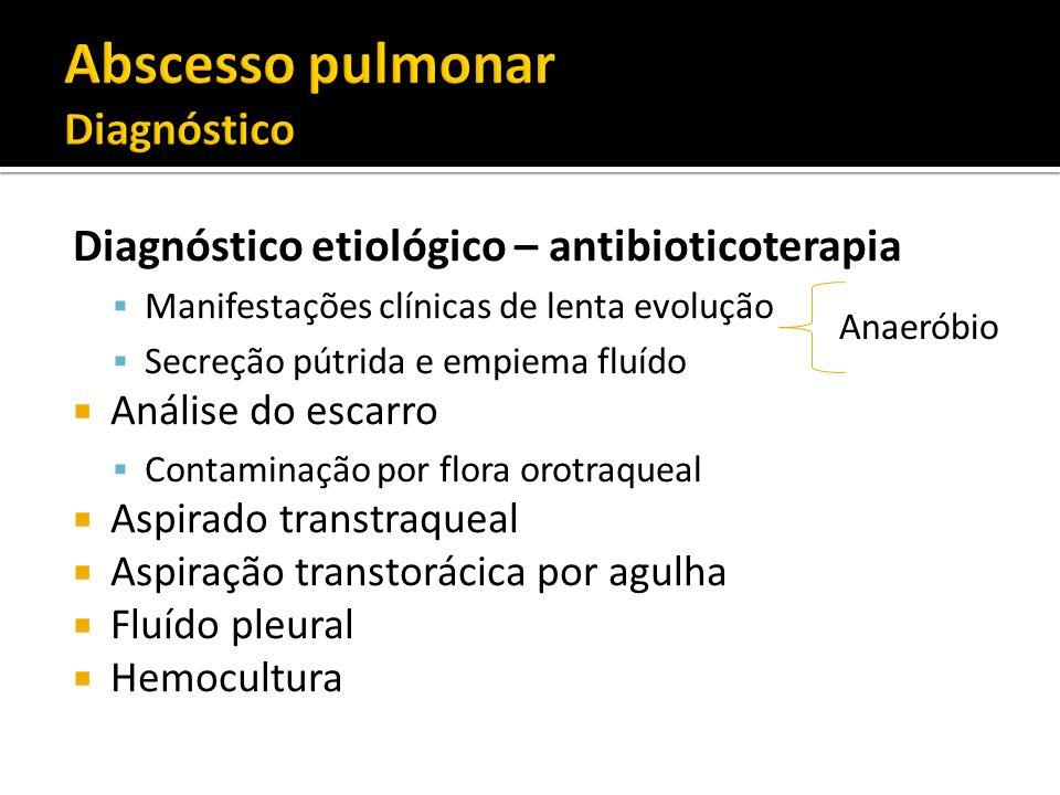 Diagnóstico etiológico – antibioticoterapia Manifestações clínicas de lenta evolução Secreção pútrida e empiema fluído Análise do escarro Contaminação