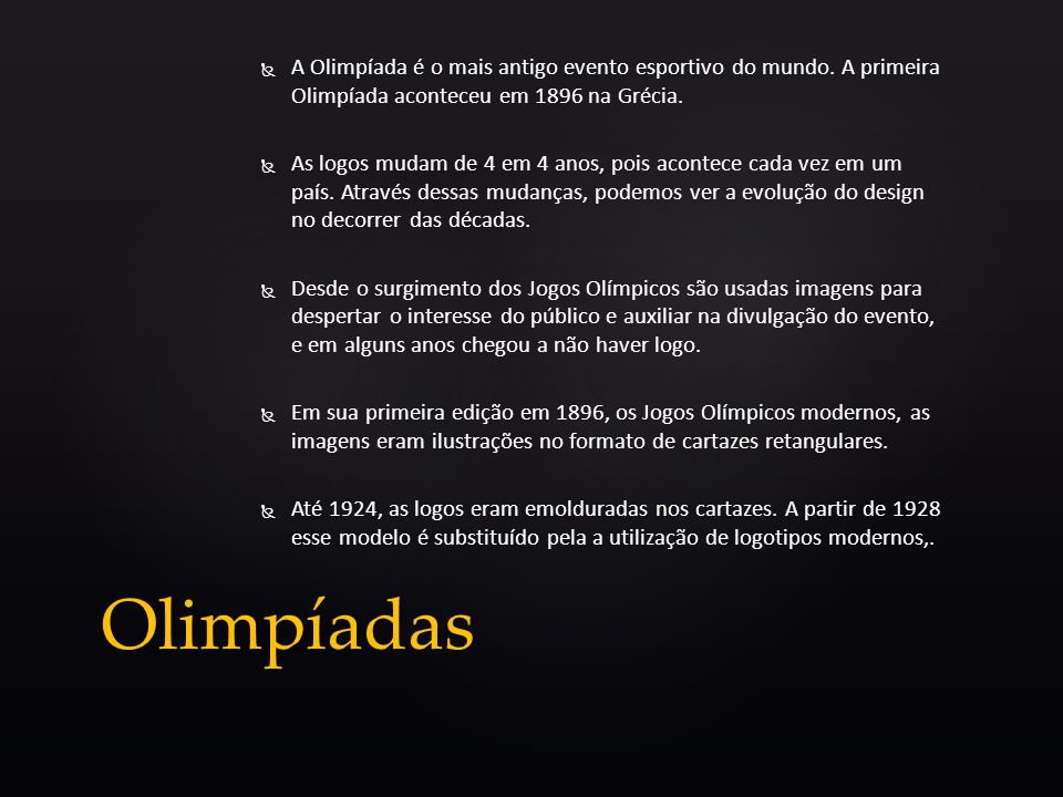 A Olimpíada é o mais antigo evento esportivo do mundo. A primeira Olimpíada aconteceu em 1896 na Grécia. As logos mudam de 4 em 4 anos, pois acontece