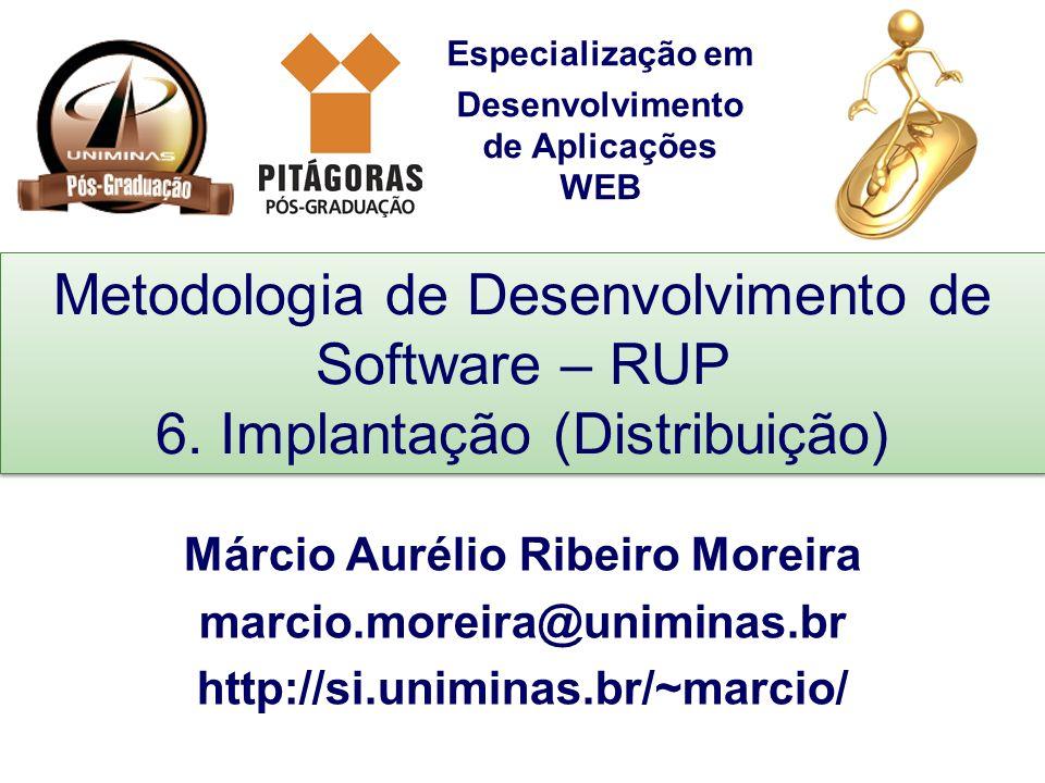Especialização em Desenvolvimento de Aplicações WEB Metodologia de Desenvolvimento de Software – RUP 6. Implantação (Distribuição) Márcio Aurélio Ribe