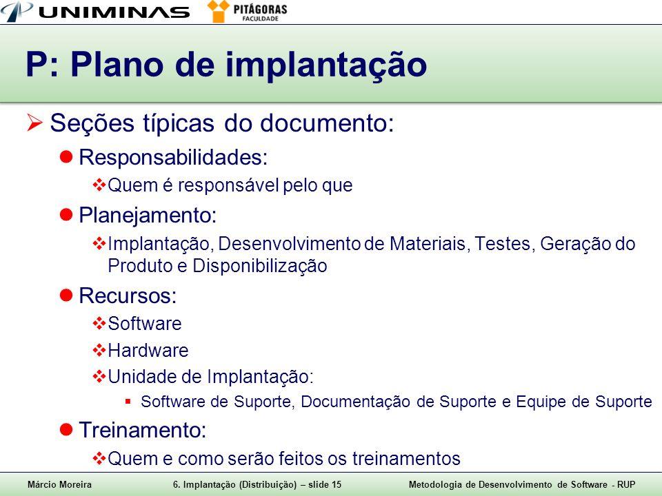 Márcio Moreira6. Implantação (Distribuição) – slide 15Metodologia de Desenvolvimento de Software - RUP P: Plano de implantação Seções típicas do docum