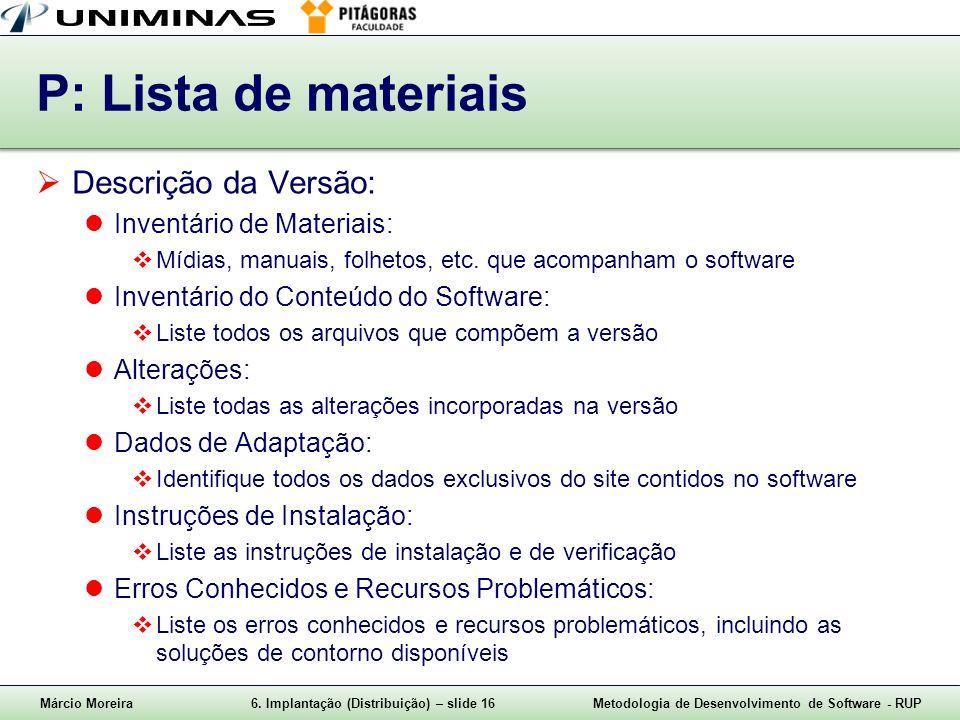 Márcio Moreira6. Implantação (Distribuição) – slide 16Metodologia de Desenvolvimento de Software - RUP P: Lista de materiais Descrição da Versão: Inve