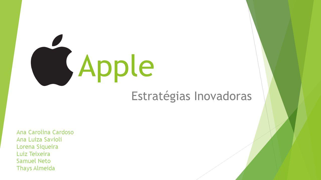Apple Estratégias Inovadoras Ana Carolina Cardoso Ana Luiza Savioli Lorena Siqueira Luiz Teixeira Samuel Neto Thays Almeida