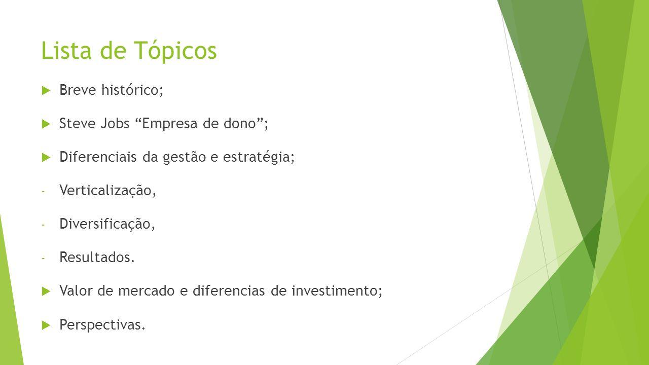 Lista de Tópicos Breve histórico; Steve Jobs Empresa de dono; Diferenciais da gestão e estratégia; - Verticalização, - Diversificação, - Resultados. V