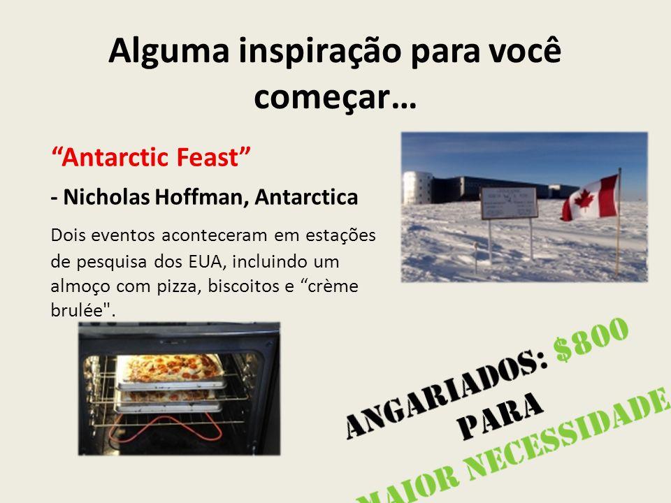 Alguma inspiração para você começar… Antarctic Feast - Nicholas Hoffman, Antarctica Dois eventos aconteceram em estações de pesquisa dos EUA, incluindo um almoço com pizza, biscoitos e crème brulée .