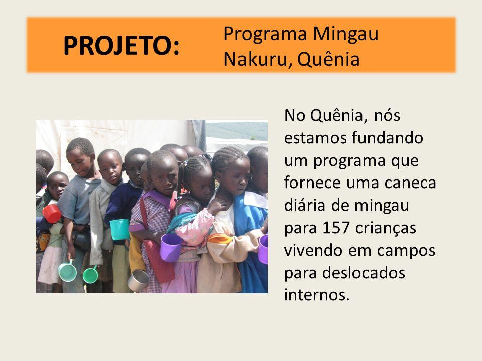 PROJETO: Programa Mingau Nakuru, Quênia No Quênia, nós estamos fundando um programa que fornece uma caneca diária de mingau para 157 crianças vivendo em campos para deslocados internos.