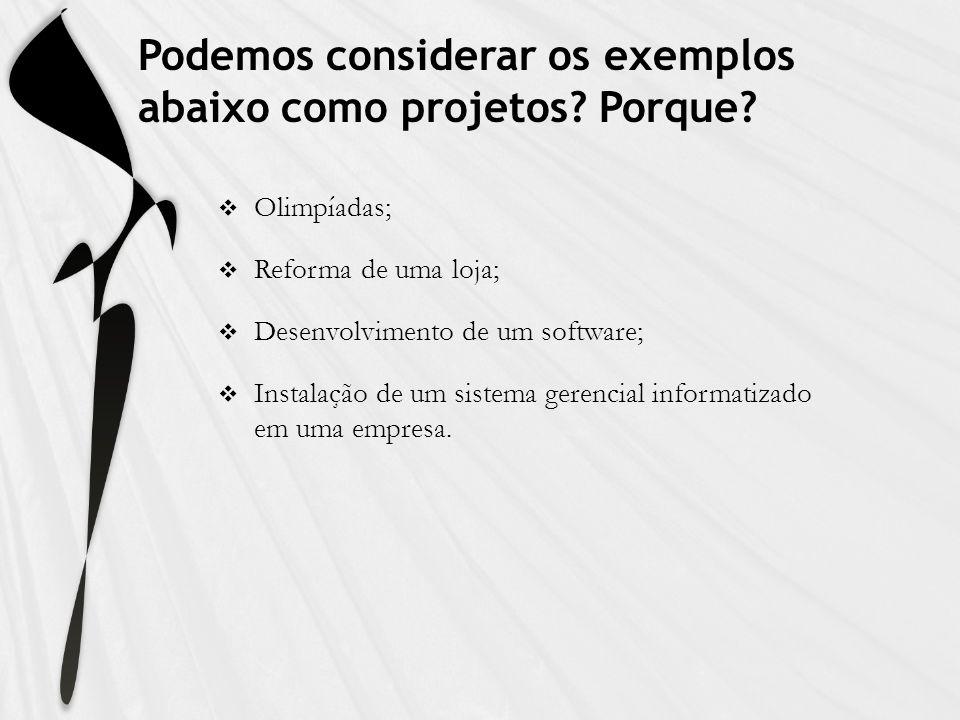 Podemos considerar os exemplos abaixo como projetos? Porque? Olimpíadas; Reforma de uma loja; Desenvolvimento de um software; Instalação de um sistema