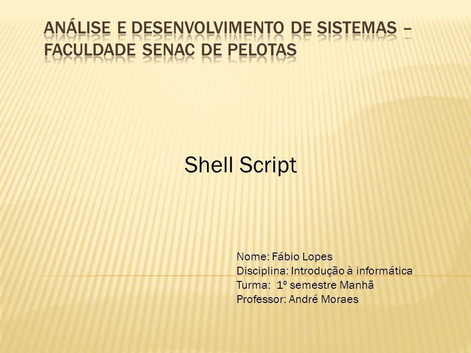 Shell Script Nome: Fábio Lopes Disciplina: Introdução à informática Turma: 1º semestre Manhã Professor: André Moraes