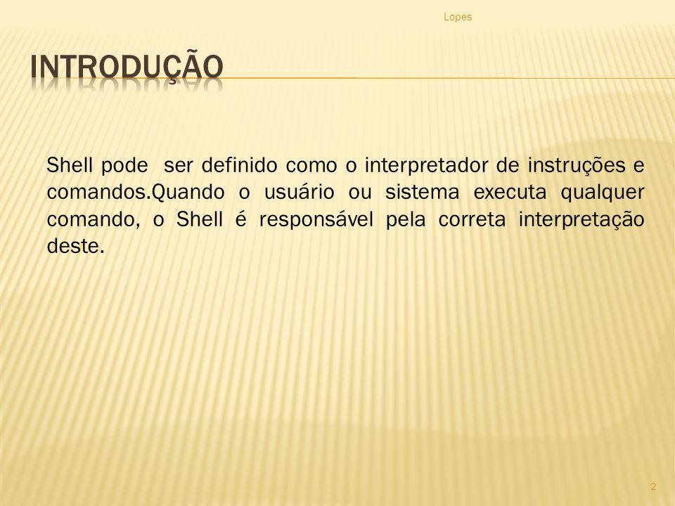 Lopes 2 Shell pode ser definido como o interpretador de instruções e comandos.Quando o usuário ou sistema executa qualquer comando, o Shell é responsável pela correta interpretação deste.