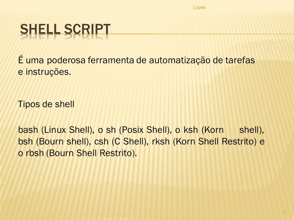 Lopes 3 Tipos de shell bash (Linux Shell), o sh (Posix Shell), o ksh (Korn shell), bsh (Bourn shell), csh (C Shell), rksh (Korn Shell Restrito) e o rbsh (Bourn Shell Restrito).