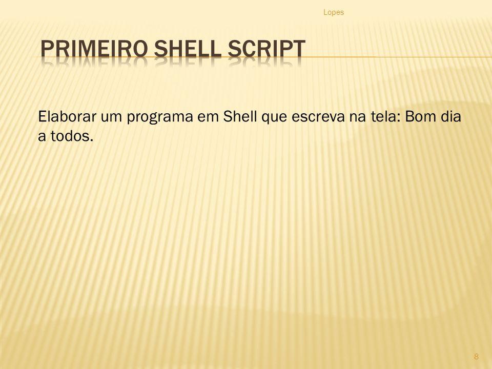 Lopes 8 Elaborar um programa em Shell que escreva na tela: Bom dia a todos.