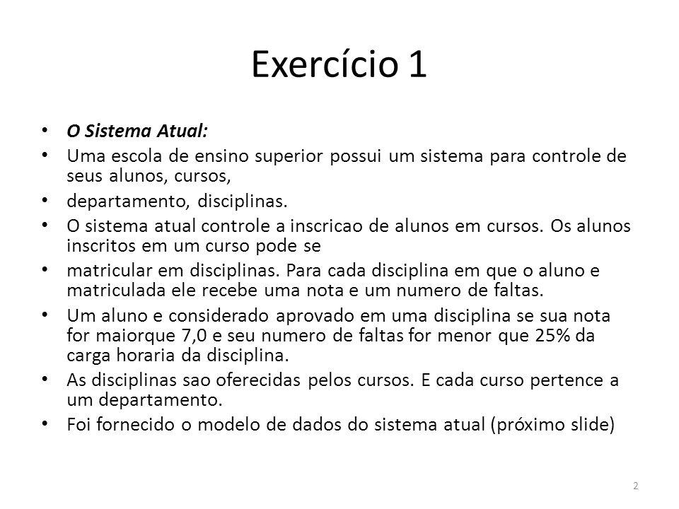 Exercício 1 O Sistema Atual: Uma escola de ensino superior possui um sistema para controle de seus alunos, cursos, departamento, disciplinas. O sistem