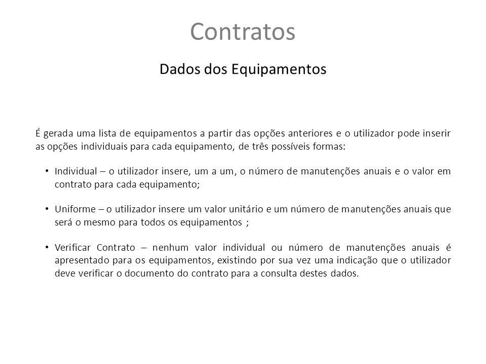 Contratos Dados dos Equipamentos É gerada uma lista de equipamentos a partir das opções anteriores e o utilizador pode inserir as opções individuais para cada equipamento, de três possíveis formas: Individual – o utilizador insere, um a um, o número de manutenções anuais e o valor em contrato para cada equipamento; Uniforme – o utilizador insere um valor unitário e um número de manutenções anuais que será o mesmo para todos os equipamentos ; Verificar Contrato – nenhum valor individual ou número de manutenções anuais é apresentado para os equipamentos, existindo por sua vez uma indicação que o utilizador deve verificar o documento do contrato para a consulta destes dados.