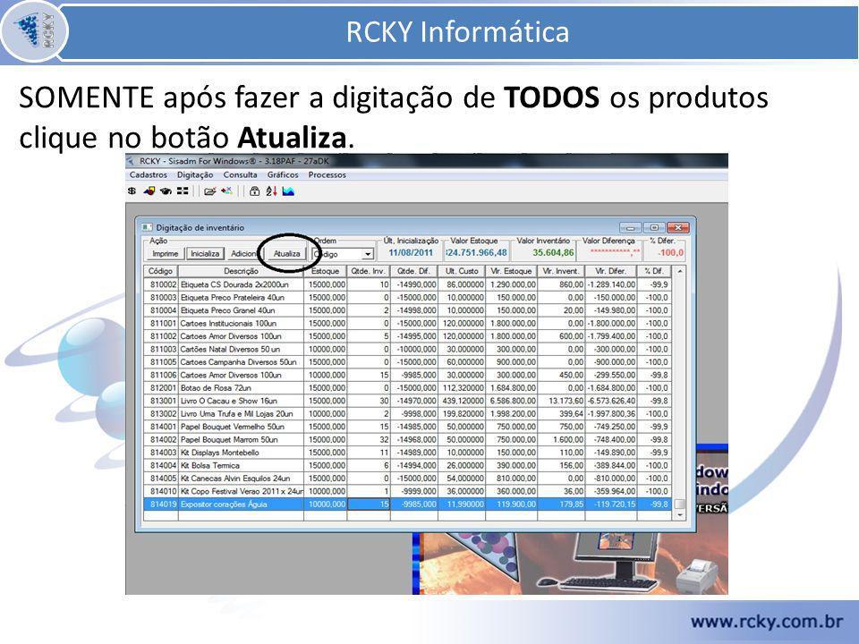 SOMENTE após fazer a digitação de TODOS os produtos clique no botão Atualiza. RCKY Informática