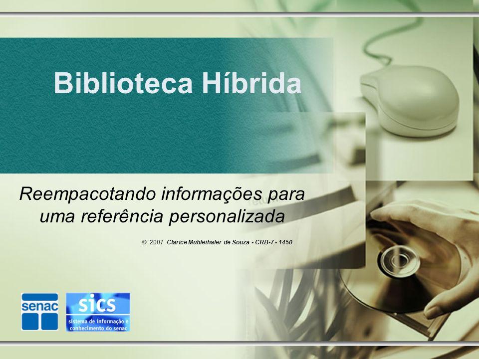 Biblioteca Híbrida Reempacotando informações para uma referência personalizada © 2007 Clarice Muhlethaler de Souza - CRB-7 - 1450